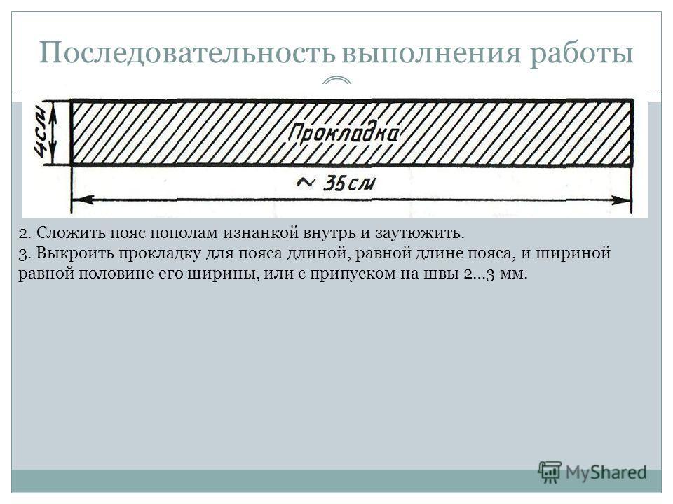 Последовательность выполнения работы 2. Сложить пояс пополам изнанкой внутрь и заутюжить. 3. Выкроить прокладку для пояса длиной, равной длине пояса, и шириной равной половине его ширины, или с припуском на швы 2…3 мм.
