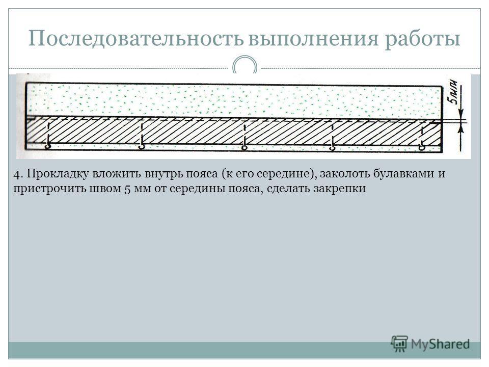 Последовательность выполнения работы 4. Прокладку вложить внутрь пояса (к его середине), заколоть булавками и пристрочить швом 5 мм от середины пояса, сделать закрепки