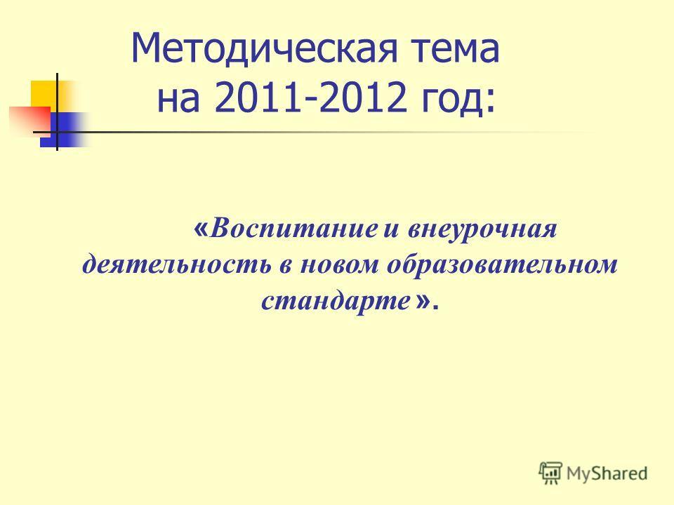 Методическая тема на 2011-2012 год: « Воспитание и внеурочная деятельность в новом образовательном стандарте ».