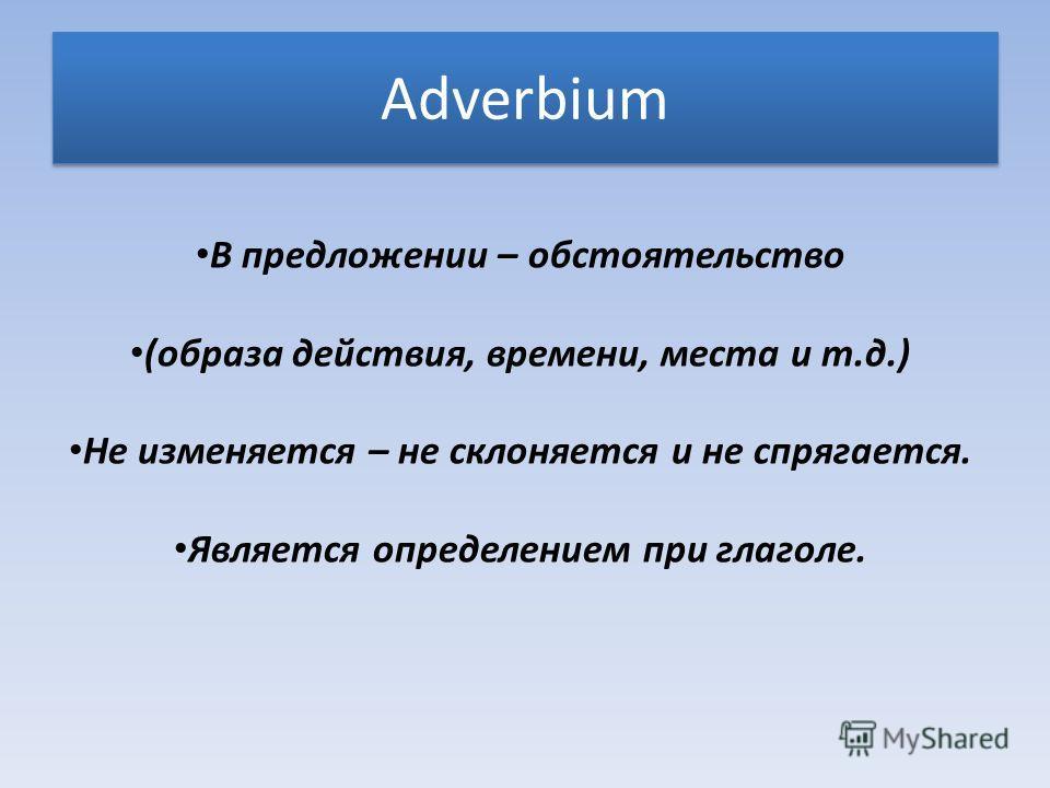 Adverbium В предложении – обстоятельство (образа действия, времени, места и т.д.) Не изменяется – не склоняется и не спрягается. Является определением при глаголе.