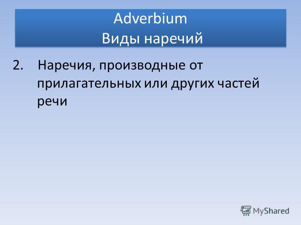 Adverbium Виды наречий 2. Наречия, производные от прилагательных или других частей речи