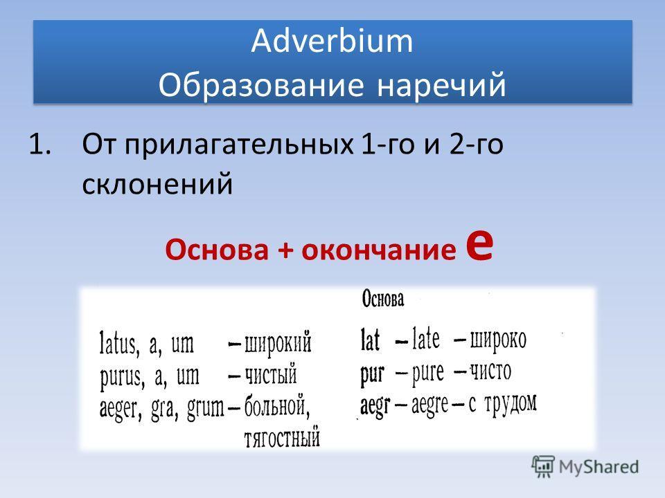 Adverbium Образование наречий 1.От прилагательных 1-го и 2-го склонений Основа + окончание е