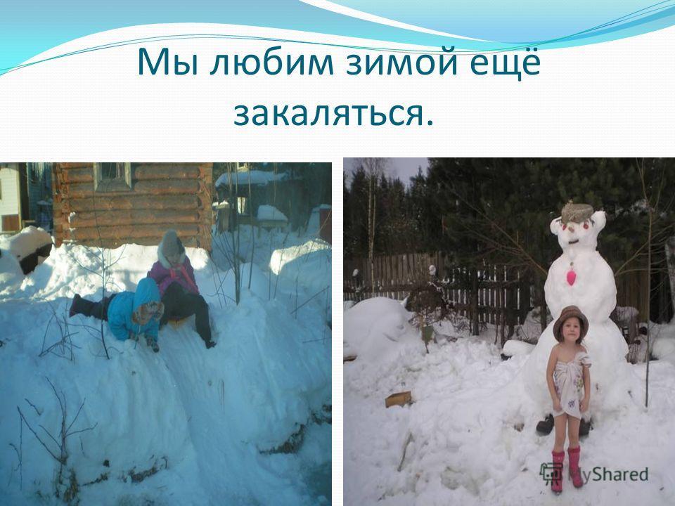 Мы любим зимой ещё закаляться.
