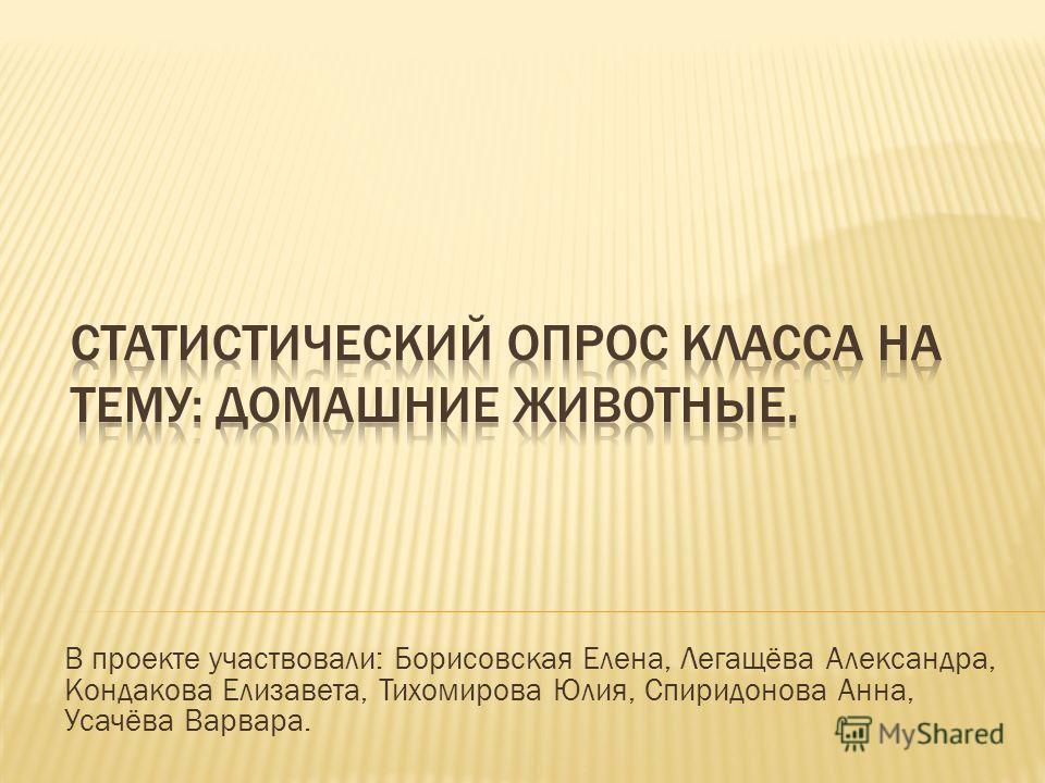В проекте участвовали: Борисовская Елена, Легащёва Александра, Кондакова Елизавета, Тихомирова Юлия, Спиридонова Анна, Усачёва Варвара.