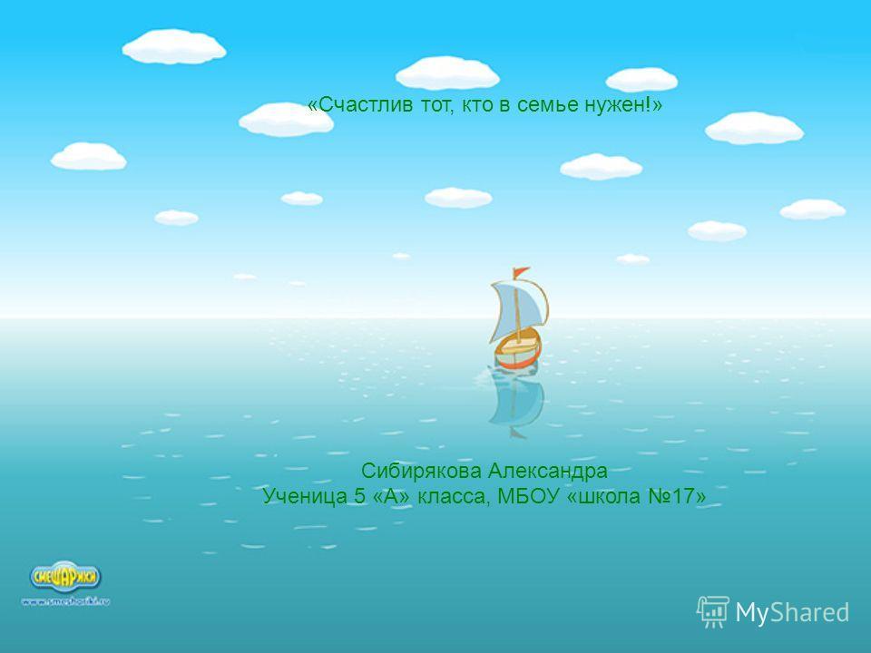 «Счастлив тот, кто в семье нужен!» Сибирякова Александра Ученица 5 «А» класса, МБОУ «школа 17»