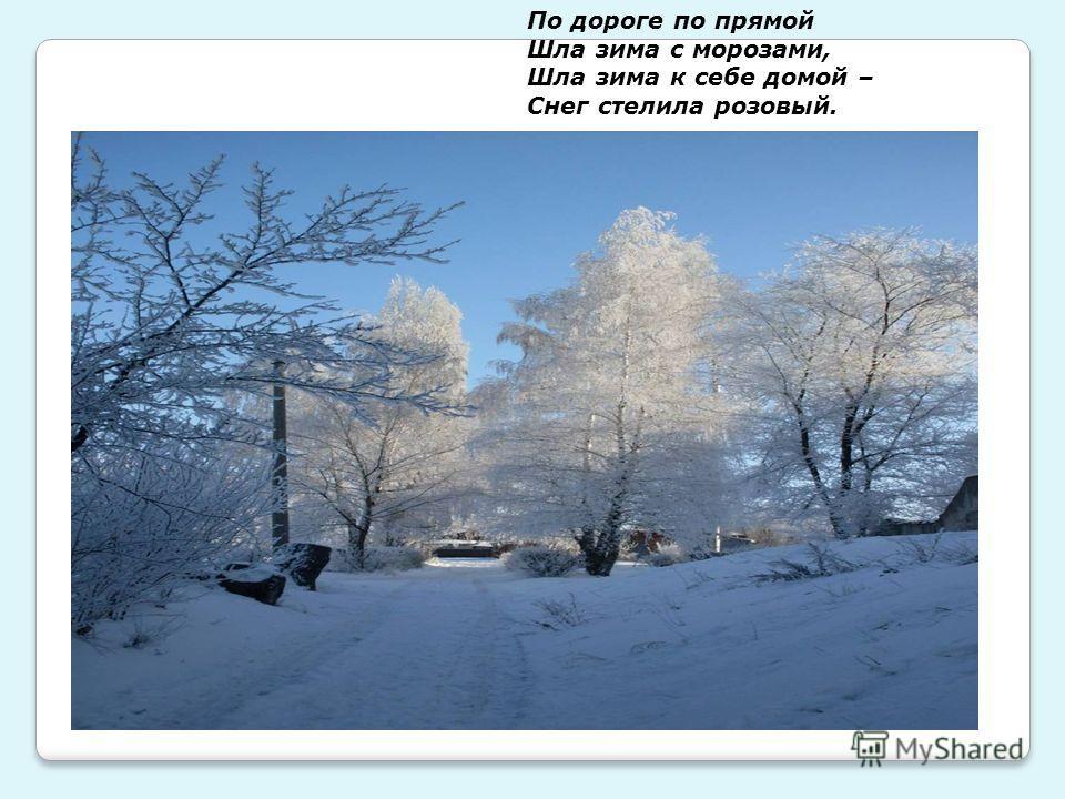 По дороге по прямой Шла зима с морозами, Шла зима к себе домой – Снег стелила розовый.