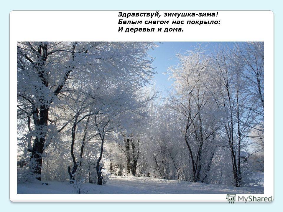 Здравствуй, зимушка-зима! Белым снегом нас покрыло: И деревья и дома.