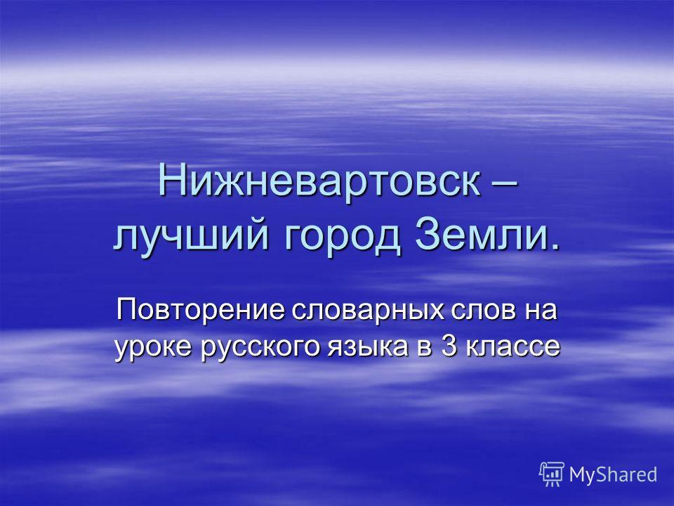 Нижневартовск – лучший город Земли. Повторение словарных слов на уроке русского языка в 3 классе