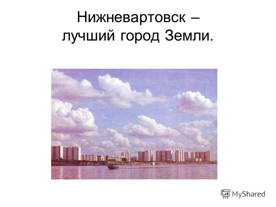 Нижневартовск – лучший город Земли.