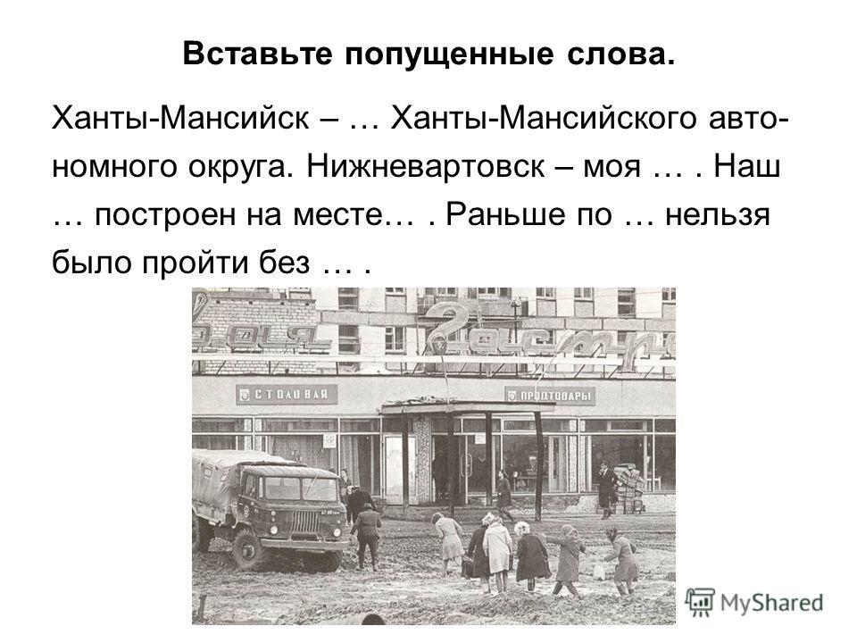 Вставьте попущенные слова. Ханты-Мансийск – … Ханты-Мансийского авто- номного округа. Нижневартовск – моя …. Наш … построен на месте…. Раньше по … нельзя было пройти без ….