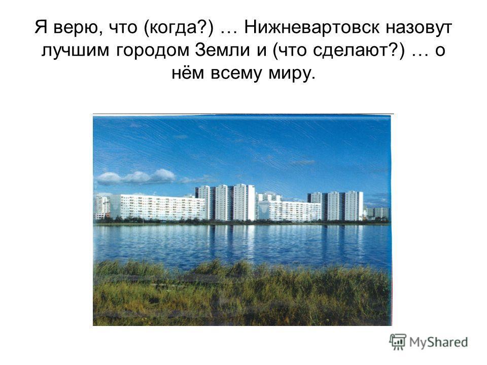 Я верю, что (когда?) … Нижневартовск назовут лучшим городом Земли и (что сделают?) … о нём всему миру.
