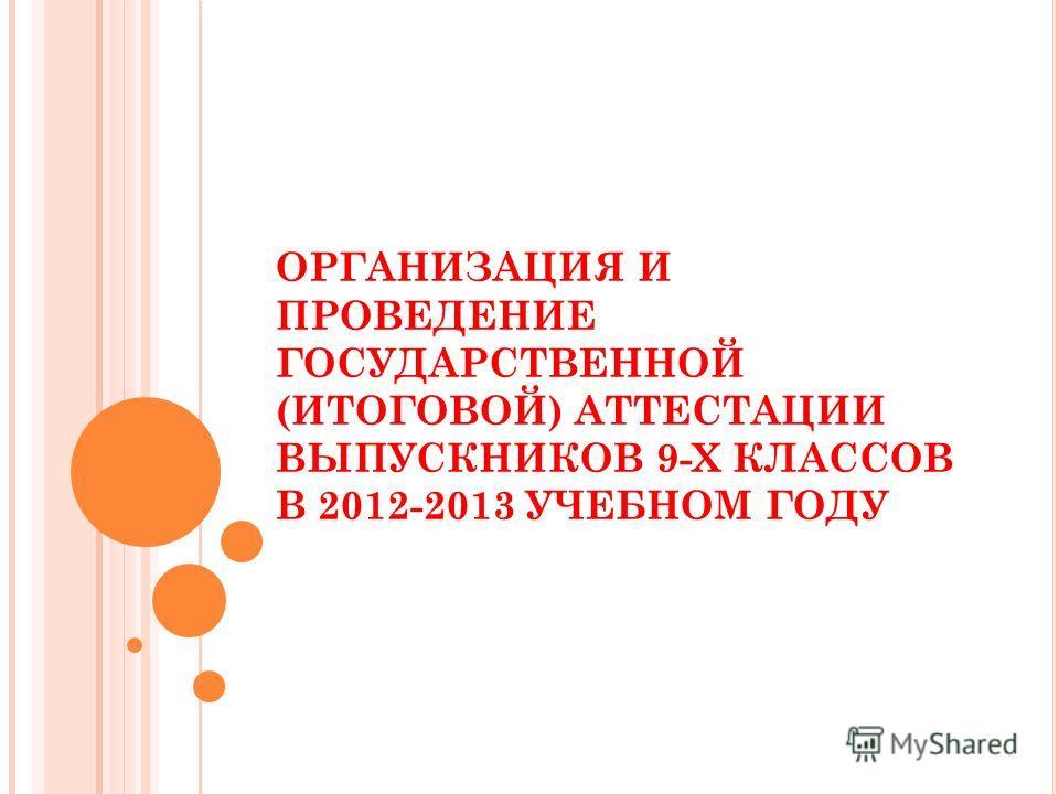 ОРГАНИЗАЦИЯ И ПРОВЕДЕНИЕ ГОСУДАРСТВЕННОЙ (ИТОГОВОЙ) АТТЕСТАЦИИ ВЫПУСКНИКОВ 9-Х КЛАССОВ В 2012-2013 УЧЕБНОМ ГОДУ