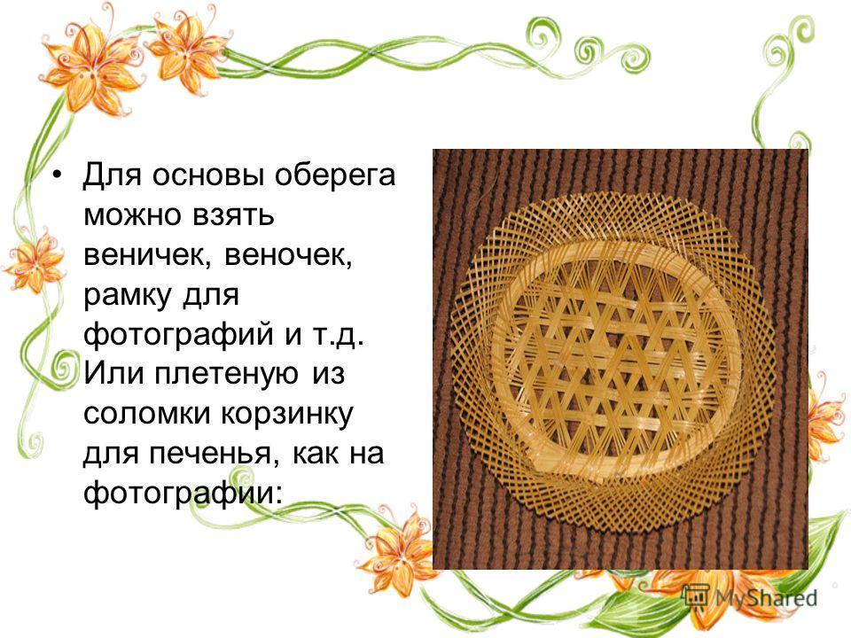 Для основы оберега можно взять веничек, веночек, рамку для фотографий и т.д. Или плетеную из соломки корзинку для печенья, как на фотографии: