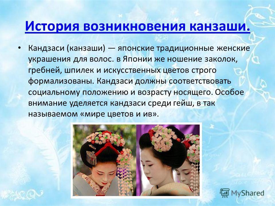 История возникновения канзаши. Кандзаси (канзаши) японские традиционные женские украшения для волос. в Японии же ношение заколок, гребней, шпилек и искусственных цветов строго формализованы. Кандзаси должны соответствовать социальному положению и воз