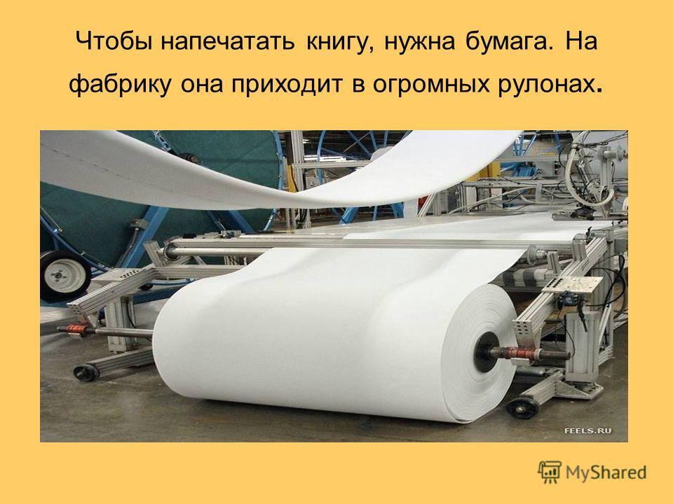 Чтобы напечатать книгу, нужна бумага. На фабрику она приходит в огромных рулонах.