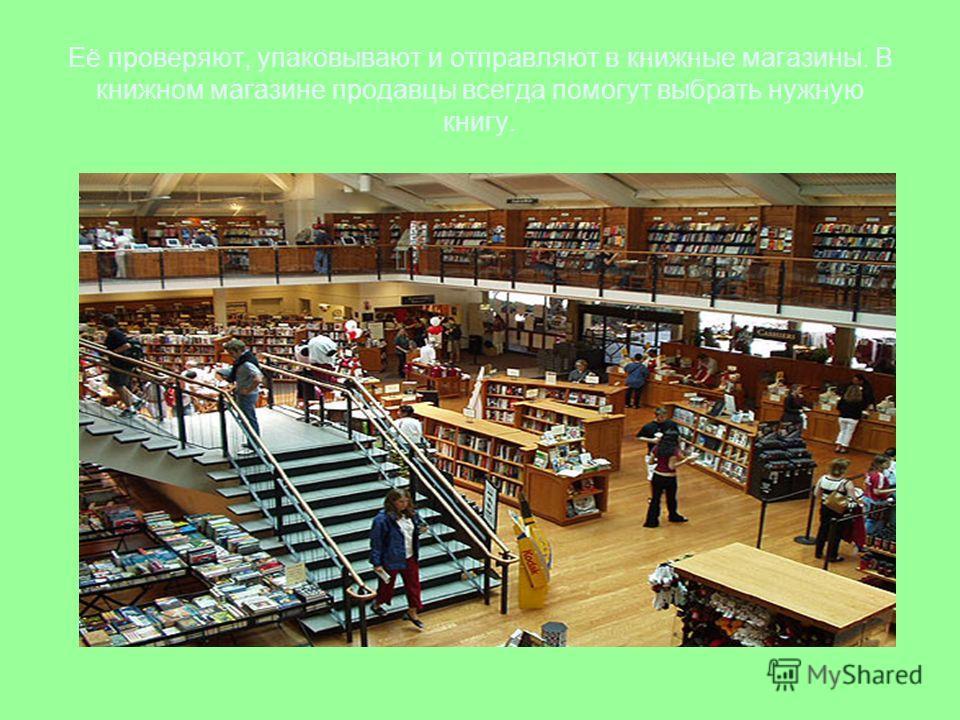 Её проверяют, упаковывают и отправляют в книжные магазины. В книжном магазине продавцы всегда помогут выбрать нужную книгу.