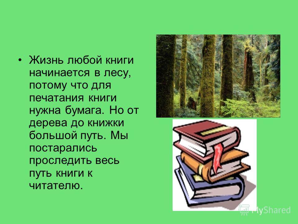 Жизнь любой книги начинается в лесу, потому что для печатания книги нужна бумага. Но от дерева до книжки большой путь. Мы постарались проследить весь путь книги к читателю.