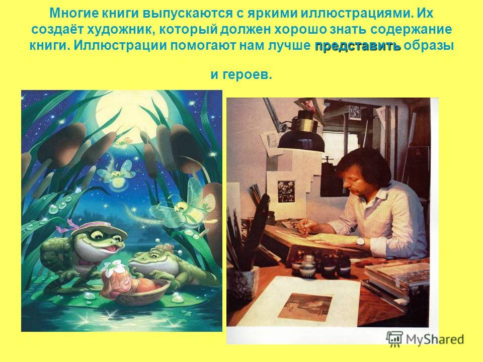 представить Многие книги выпускаются с яркими иллюстрациями. Их создаёт художник, который должен хорошо знать содержание книги. Иллюстрации помогают нам лучше представить образы и героев.