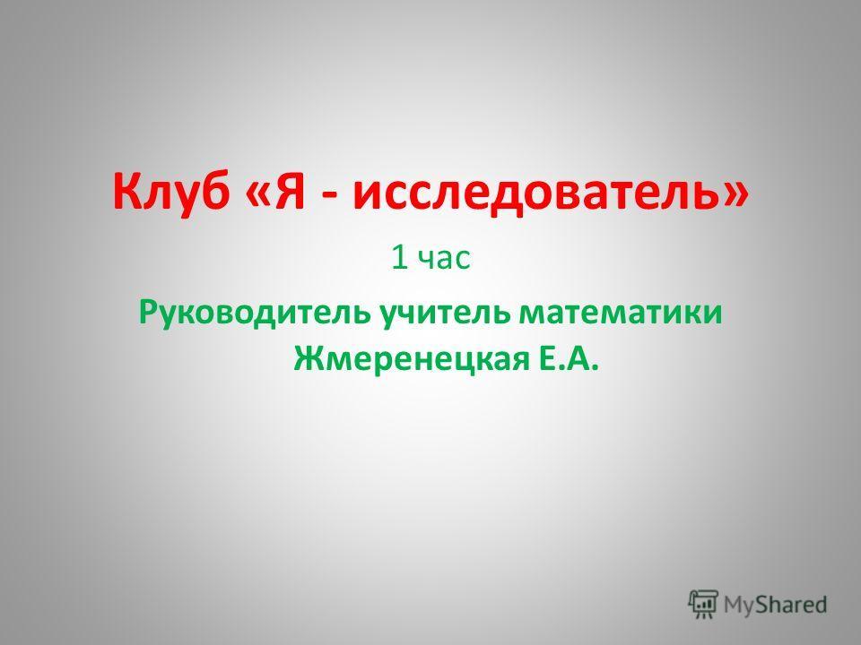 Клуб «Я - исследователь» 1 час Руководитель учитель математики Жмеренецкая Е.А.