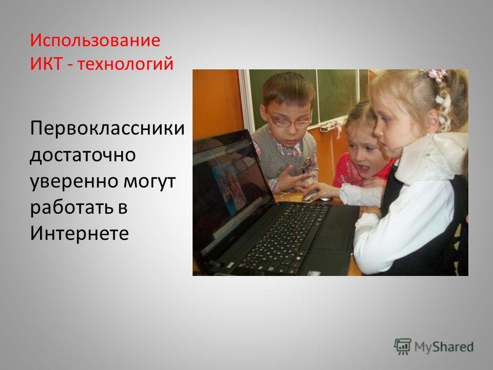 Использование ИКТ - технологий Первоклассники достаточно уверенно могут работать в Интернете
