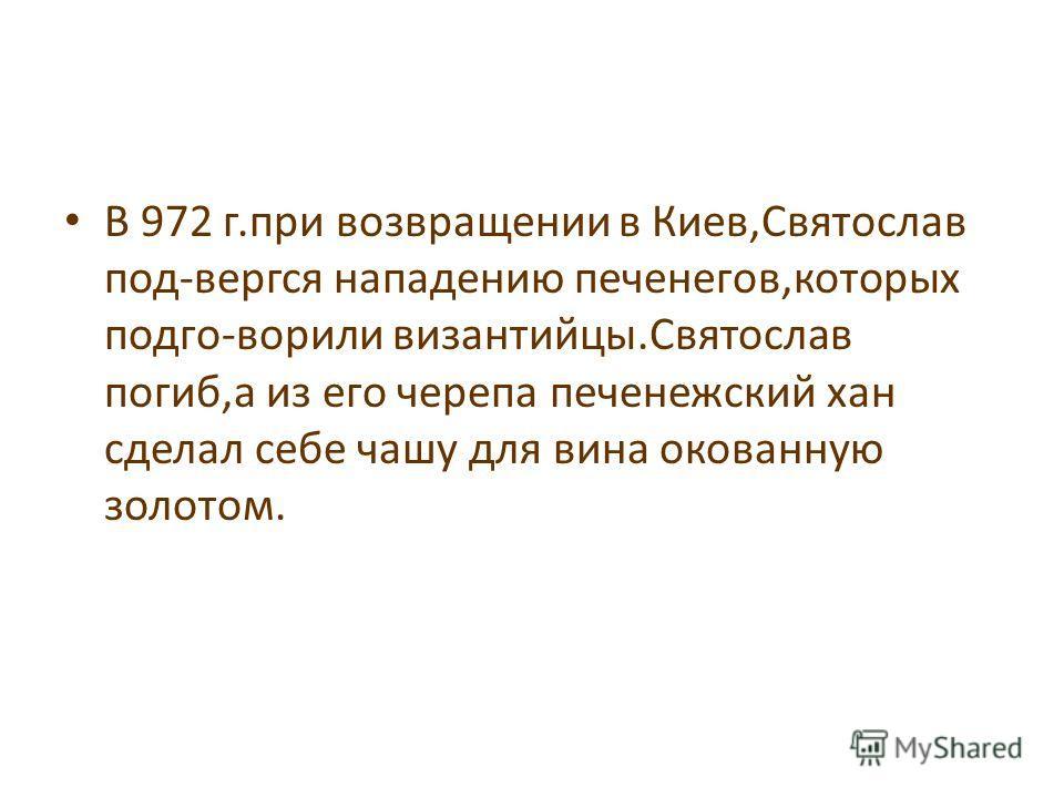 В 972 г.при возвращении в Киев,Святослав под-вергся нападению печенегов,которых подго-ворили византийцы.Святослав погиб,а из его черепа печенежский хан сделал себе чашу для вина окованную золотом.