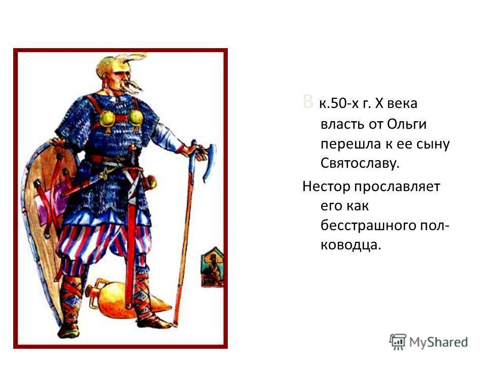 В к.50-х г. X века власть от Ольги перешла к ее сыну Святославу. Нестор прославляет его как бесстрашного пол- ководца.