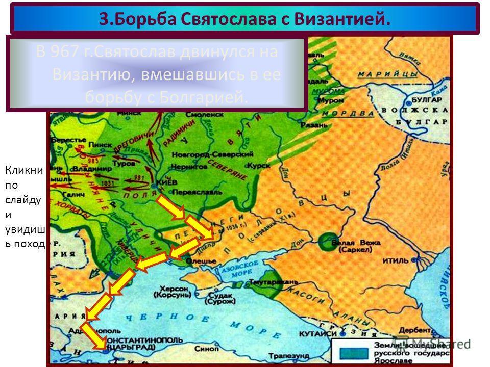 В 967 г.Святослав двинулся на Византию, вмешавшись в ее борьбу с Болгарией. 3.Борьба Святослава с Византией. Кликни по слайду и увидиш ь поход