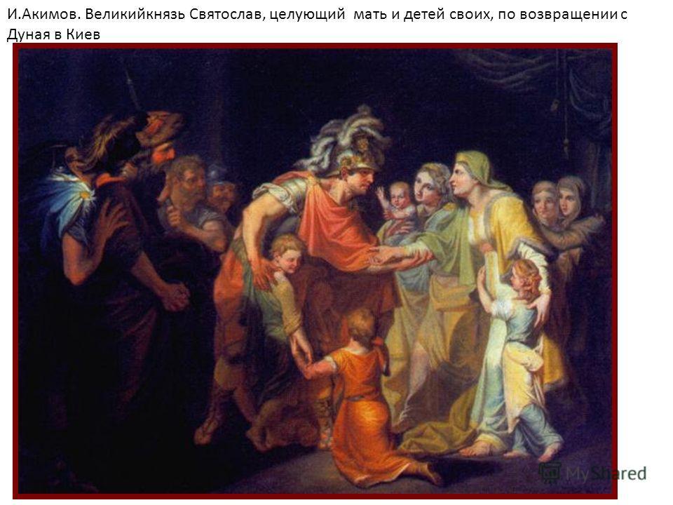 И.Акимов. Великийкнязь Святослав, целующий мать и детей своих, по возвращении с Дуная в Киев