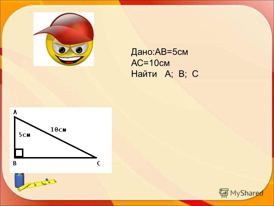 Дано:АВ=5см АС=10см Найти А; В; С