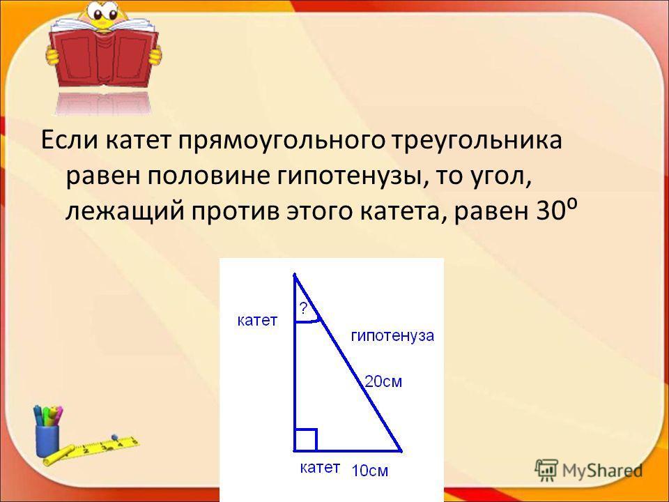 Если катет прямоугольного треугольника равен половине гипотенузы, то угол, лежащий против этого катета, равен 30