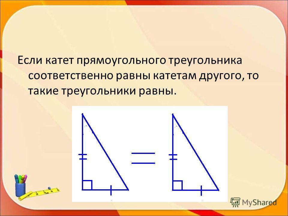 Если катет прямоугольного треугольника соответственно равны катетам другого, то такие треугольники равны.