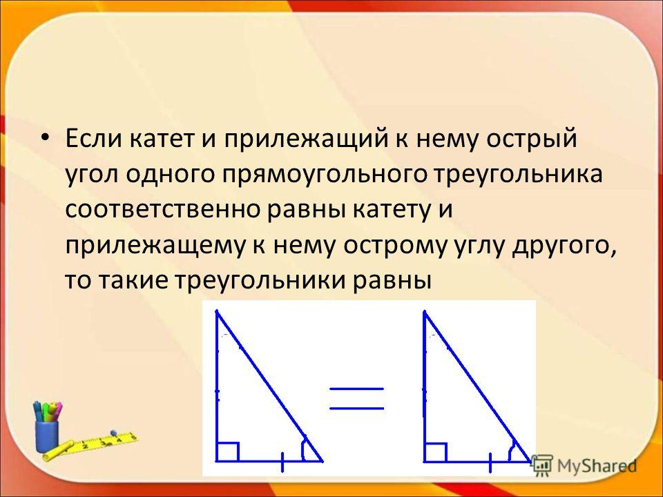 Если катет и прилежащий к нему острый угол одного прямоугольного треугольника соответственно равны катету и прилежащему к нему острому углу другого, то такие треугольники равны