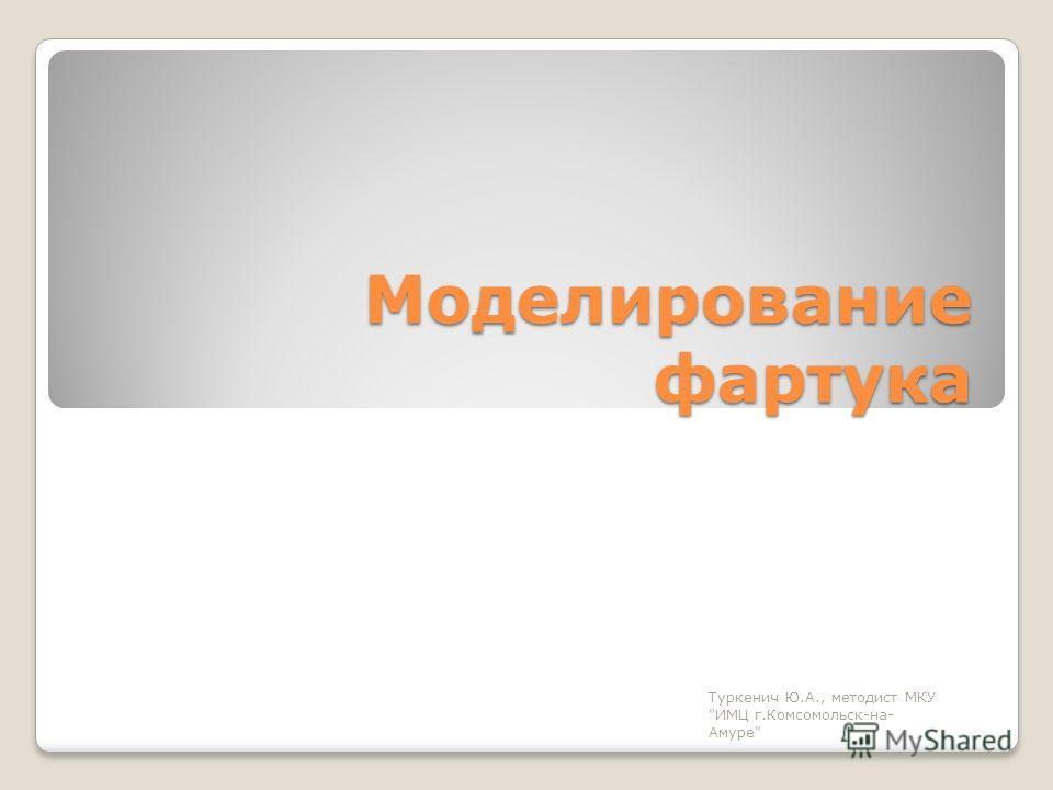Моделирование фартука Туркенич Ю.А., методист МКУ ИМЦ г.Комсомольск-на- Амуре