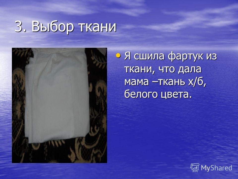 3. Выбор ткани Я сшила фартук из ткани, что дала мама –ткань х/б, белого цвета. Я сшила фартук из ткани, что дала мама –ткань х/б, белого цвета.