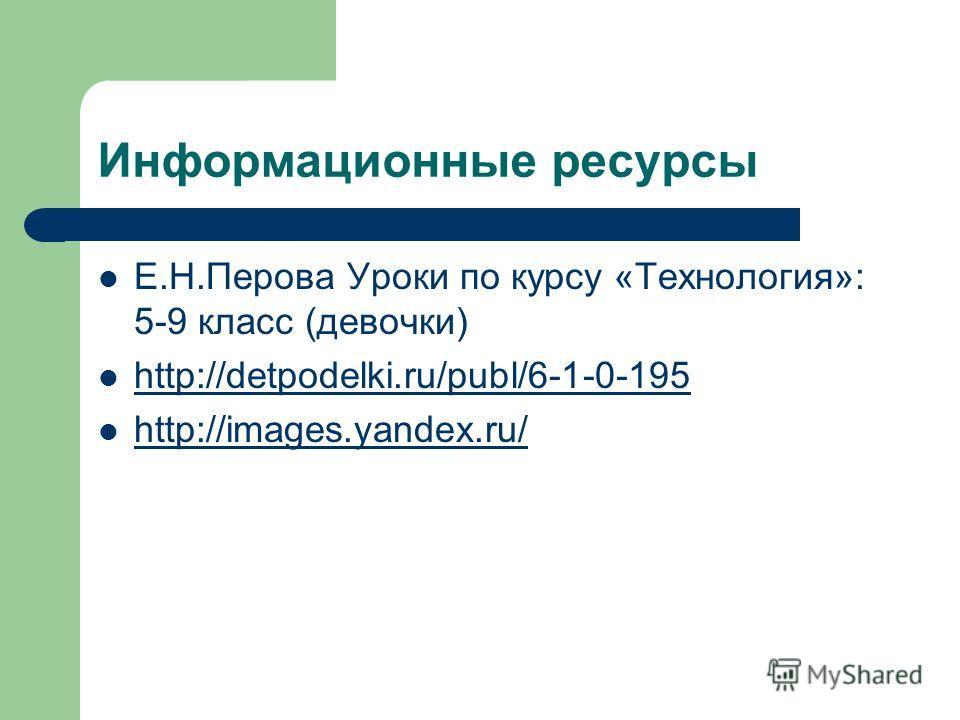Информационные ресурсы Е.Н.Перова Уроки по курсу «Технология»: 5-9 класс (девочки) http://detpodelki.ru/publ/6-1-0-195 http://images.yandex.ru/ http://images.yandex.ru/