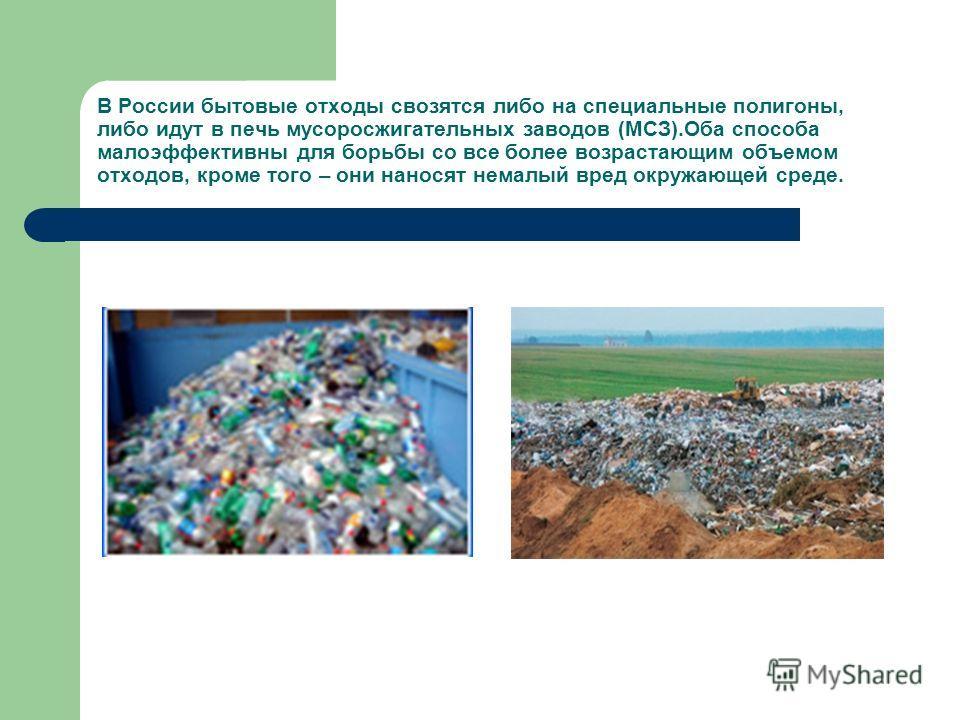 В России бытовые отходы свозятся либо на специальные полигоны, либо идут в печь мусоросжигательных заводов (МСЗ).Оба способа малоэффективны для борьбы со все более возрастающим объемом отходов, кроме того – они наносят немалый вред окружающей среде.