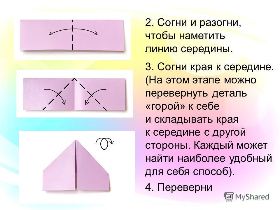 2. Согни и разогни, чтобы наметить линию середины. 3. Согни края к середине. (На этом этапе можно перевернуть деталь «горой» к себе и складывать края к середине с другой стороны. Каждый может найти наиболее удобный для себя способ). 4. Переверни