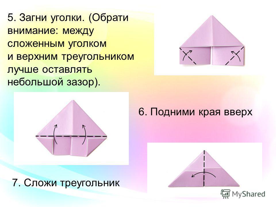 5. Загни уголки. (Обрати внимание: между сложенным уголком и верхним треугольником лучше оставлять небольшой зазор). 6. Подними края вверх 7. Сложи треугольник