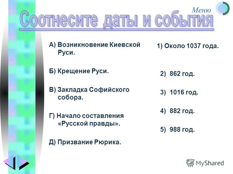 Меню А) Возникновение Киевской Руси. Б) Крещение Руси. В) Закладка Софийского собора. Г) Начало составления «Русской правды». Д) Призвание Рюрика. 1) Около 1037 года. 2) 862 год. 3) 1016 год. 4) 882 год. 5) 988 год.