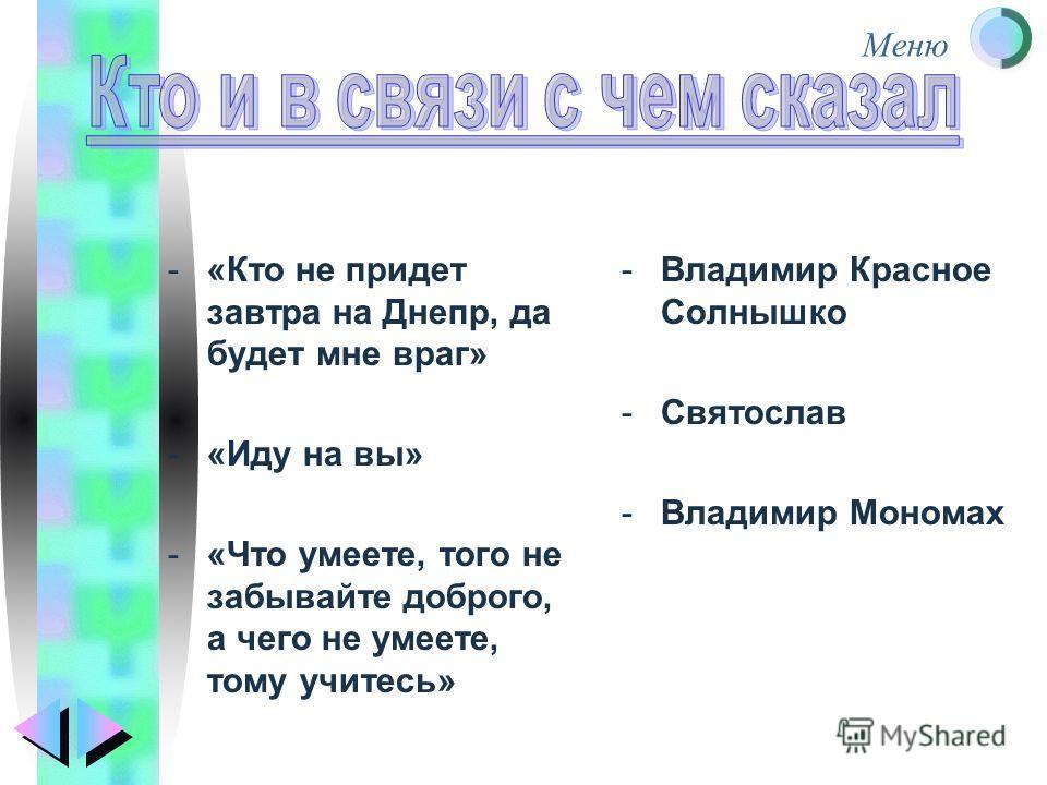 Меню -«Кто не придет завтра на Днепр, да будет мне враг» -«Иду на вы» -«Что умеете, того не забывайте доброго, а чего не умеете, тому учитесь» -Владимир Красное Солнышко -Святослав -Владимир Мономах