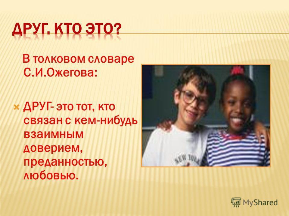 В толковом словаре С.И.Ожегова: ДРУГ- это тот, кто связан с кем-нибудь взаимным доверием, преданностью, любовью.