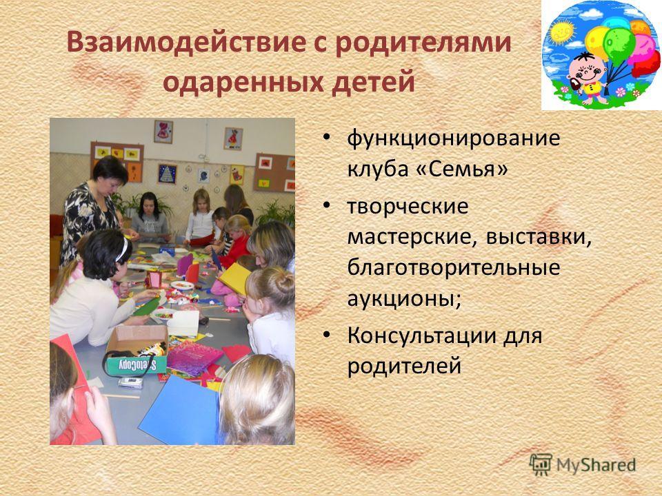 Взаимодействие с родителями одаренных детей функционирование клуба «Семья» творческие мастерские, выставки, благотворительные аукционы; Консультации для родителей