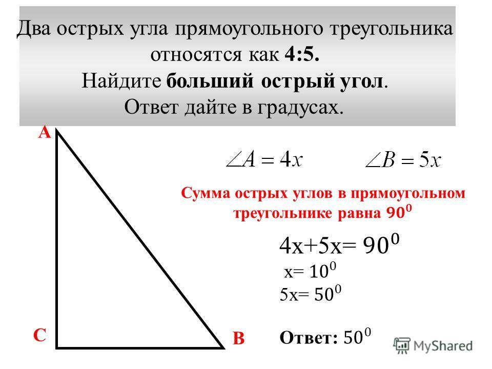 Два острых угла прямоугольного треугольника относятся как 4:5. Найдите больший острый угол. Ответ дайте в градусах. А С В