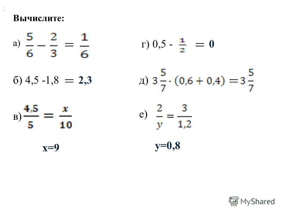Вычислите: а) = б) 4,5 -1,8 = в) ; г) 0,5 - = д) е) = 2,3 x=9 0 y=0,8