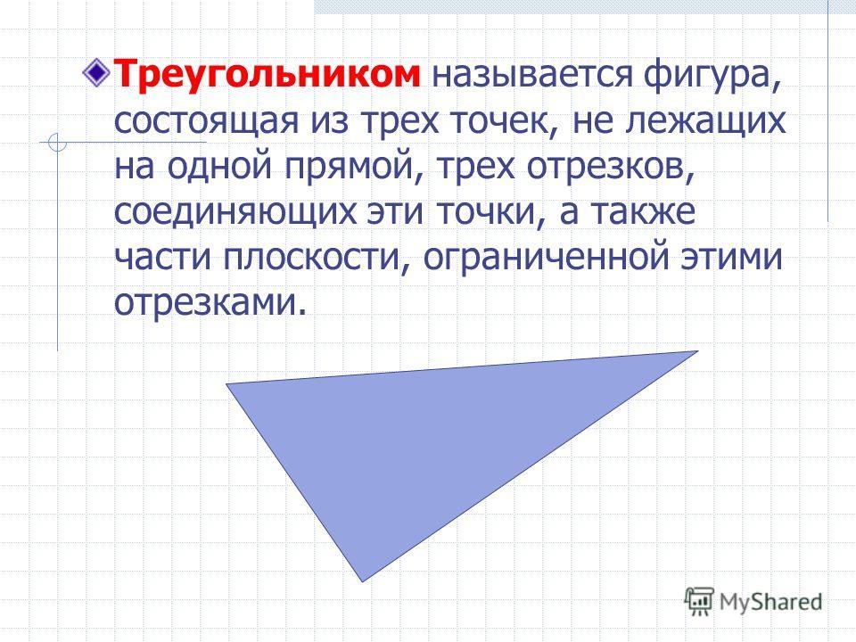 Треугольником называется фигура, состоящая из трех точек, не лежащих на одной прямой, трех отрезков, соединяющих эти точки, а также части плоскости, ограниченной этими отрезками.