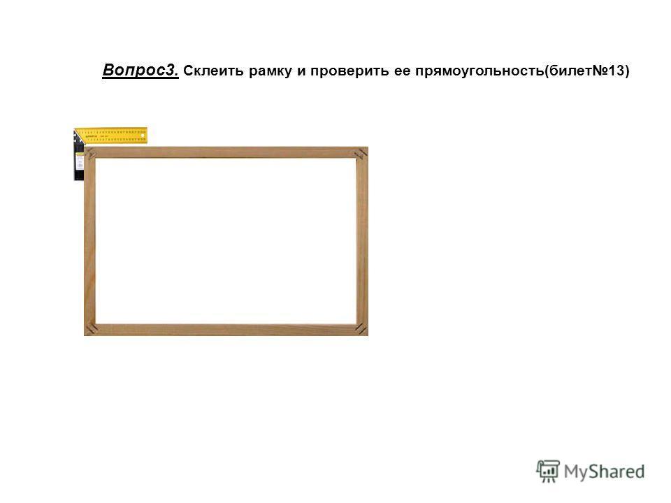 Вопрос3. Склеить рамку и проверить ее прямоугольность(билет13)