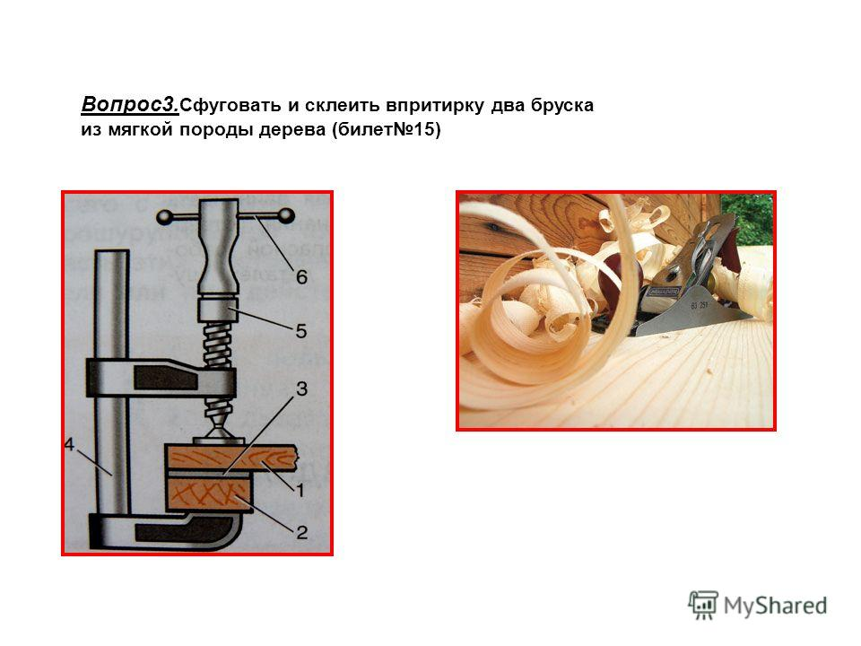 Вопрос3. Сфуговать и склеить впритирку два бруска из мягкой породы дерева (билет15)