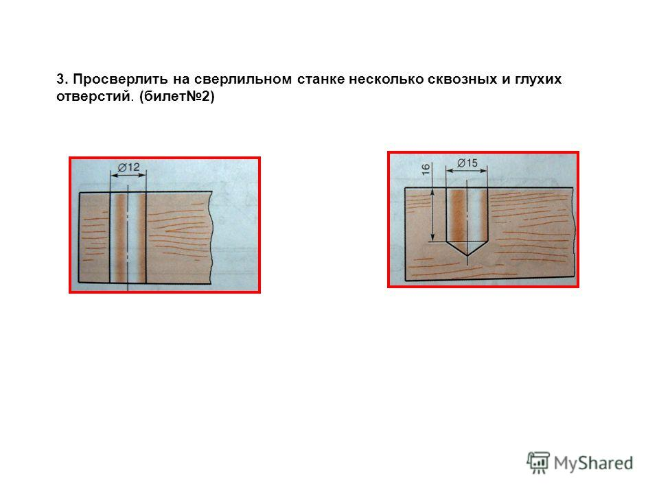3. Просверлить на сверлильном станке несколько сквозных и глухих отверстий. (билет2)