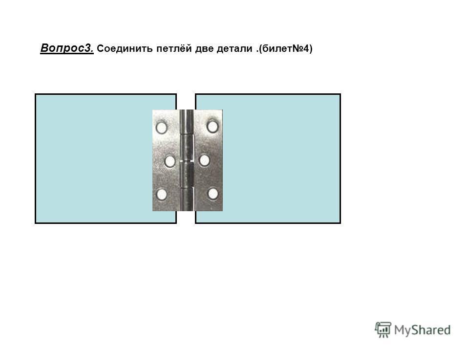 Вопрос3. Соединить петлёй две детали.(билет4)