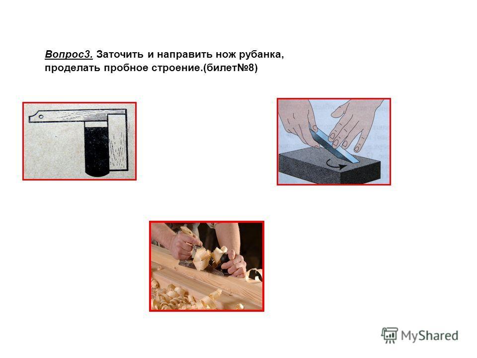 Вопрос3. Заточить и направить нож рубанка, проделать пробное строение.(билет8)